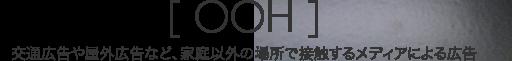 [ OOH ]|交通広告や屋外広告など、家庭以外の場所で接触するメディアによる広告